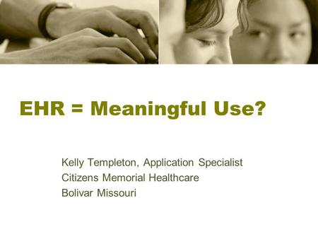EHR = Meaningful Use? Kelly Templeton, Application Specialist Citizens Memorial Healthcare Bolivar Missouri.