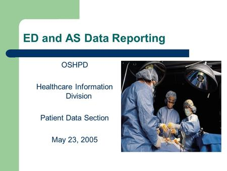 ED and AS Data Reporting OSHPD Healthcare Information Division Patient Data Section May 23, 2005.