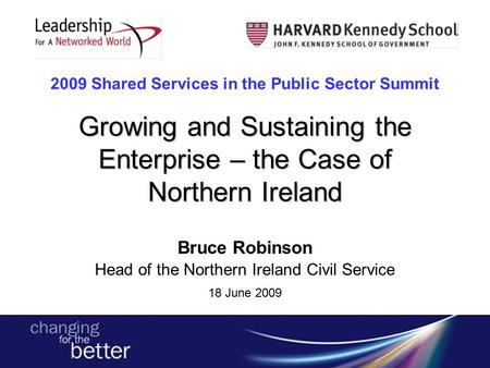 Growing and Sustaining the Enterprise – the Case of Northern Ireland 2009 Shared Services in the Public Sector Summit Growing and Sustaining the Enterprise.