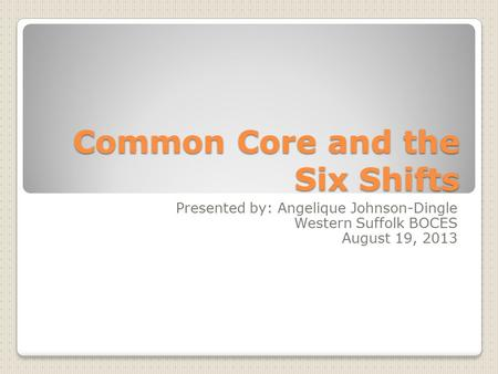 Common Core and the Six Shifts Presented by: Angelique Johnson-Dingle Western Suffolk BOCES August 19, 2013.