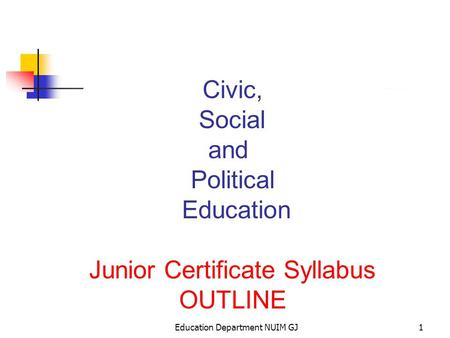 Education Department NUIM GJ1 Civic, Social and Political Education Junior Certificate Syllabus OUTLINE.