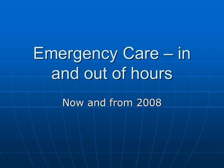 Emergency Care – in and out of hours Now and from 2008.