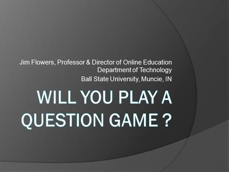Jim Flowers, Professor & Director of Online Education Department of Technology Ball State University, Muncie, IN.