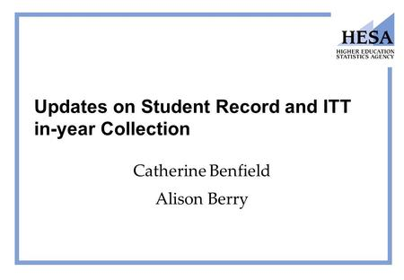 Updates on Student Record and ITT in-year Collection Catherine Benfield Alison Berry.