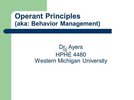 Operant Principles (aka: Behavior Management) Dr. Ayers HPHE 4480 Western Michigan University.