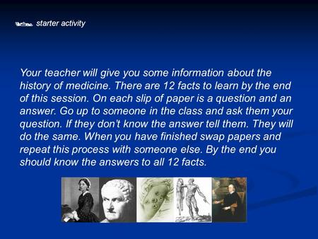  starter activity Your teacher will give you some information about the history of medicine. There are 12 facts to learn by the end of this session. On.