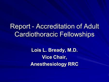 Report - Accreditation of Adult Cardiothoracic Fellowships Lois L. Bready, M.D. Vice Chair, Anesthesiology RRC.