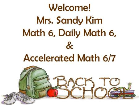 Welcome! Mrs. Sandy Kim Math 6, Daily Math 6, & Accelerated Math 6/7.