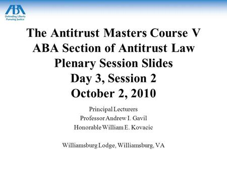 The Antitrust Masters Course V ABA Section of Antitrust Law Plenary Session Slides Day 3, Session 2 October 2, 2010 Principal Lecturers Professor Andrew.