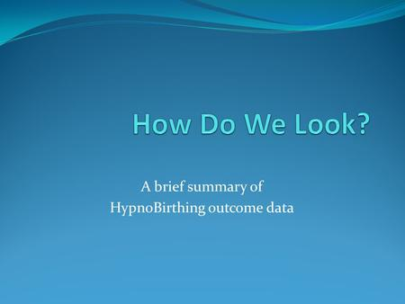 A brief summary of HypnoBirthing outcome data. Online Surveys June 2009-October 22, 2010 3700 Class Reports Filed 9155 mothers taught world wide 2752.