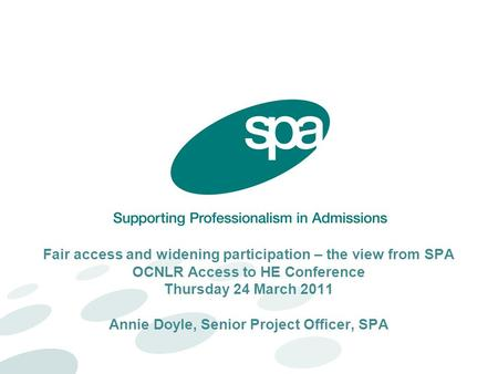Fair access and widening participation – the view from SPA OCNLR Access to HE Conference Thursday 24 March 2011 Annie Doyle, Senior Project Officer, SPA.