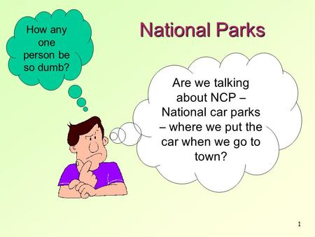 1 National Parks Are we talking about NCP – National car parks – where we put the car when we go to town? How any one person be so dumb?