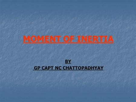 MOMENT OF INERTIA BY GP CAPT NC CHATTOPADHYAY. WHAT IS MOMENT OF INERTIA? IT IS THE MOMENT REQUIRED BY A SOLID BODY TO OVERCOME IT'S RESISTANCE TO ROTATION.