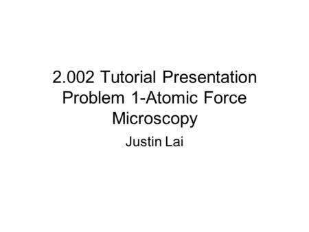 2.002 Tutorial Presentation Problem 1-Atomic Force Microscopy Justin Lai.