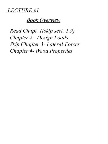 LECTURE #1 Read Chapt. 1(skip sect. 1.9) Chapter 2 - Design Loads Skip Chapter 3- Lateral Forces Chapter 4- Wood Properties Book Overview.