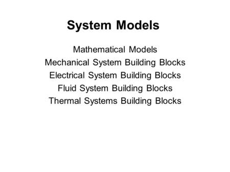System Models Mathematical Models Mechanical System Building Blocks Electrical System Building Blocks Fluid System Building Blocks Thermal Systems Building.