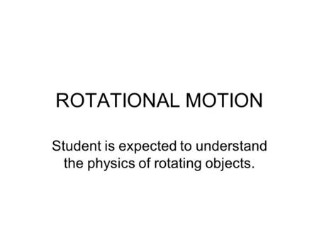 ROTATIONAL MOTION Student is expected to understand the physics of rotating objects.