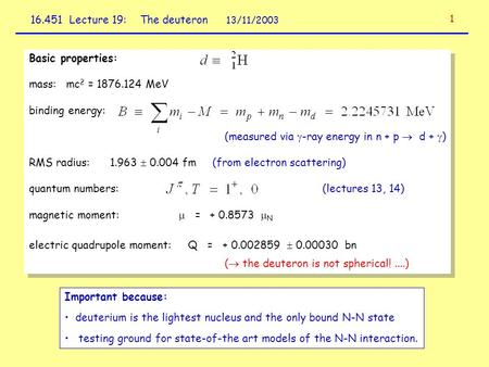 16.451 Lecture 19: The deuteron 13/11/2003 Basic properties: mass: mc 2 = 1876.124 MeV binding energy: (measured via  -ray energy in n + p  d +  ) RMS.