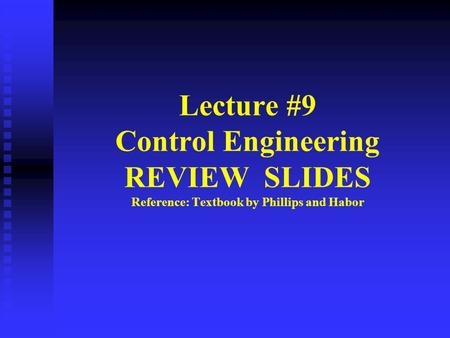 Lecture #9 Control Engineering REVIEW SLIDES Reference: Textbook by Phillips and Habor.