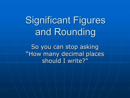"Significant Figures and Rounding So you can stop asking ""How many decimal places should I write?"""