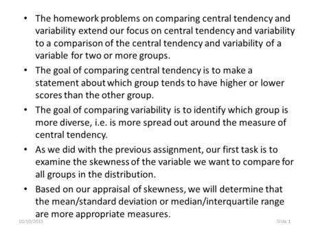 110/10/2015Slide 1 The homework problems on comparing central tendency and variability extend our focus on central tendency and variability to a comparison.