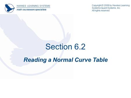Section 6.2 Reading a Normal Curve Table HAWKES LEARNING SYSTEMS math courseware specialists Copyright © 2008 by Hawkes Learning Systems/Quant Systems,