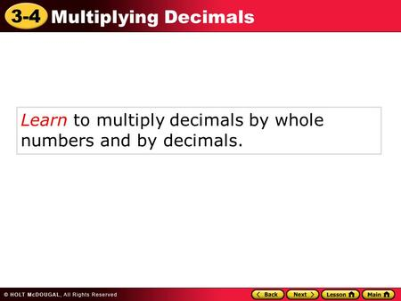 3-4 Multiplying Decimals Learn to multiply decimals by whole numbers and by decimals.