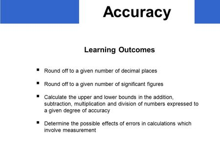 Accuracy Learning Outcomes  Round off to a given number of decimal places  Round off to a given number of significant figures  Calculate the upper and.