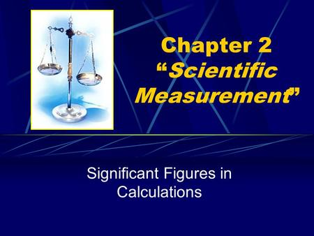 "Chapter 2 ""Scientific Measurement"" Significant Figures in Calculations."
