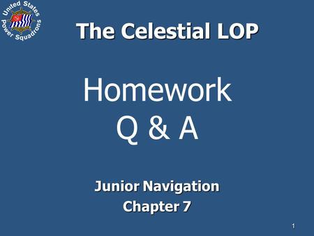 1 Homework Q & A Junior Navigation Chapter 7 The Celestial LOP.