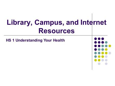 Library, Campus, and Internet Resources HS 1 Understanding Your Health.