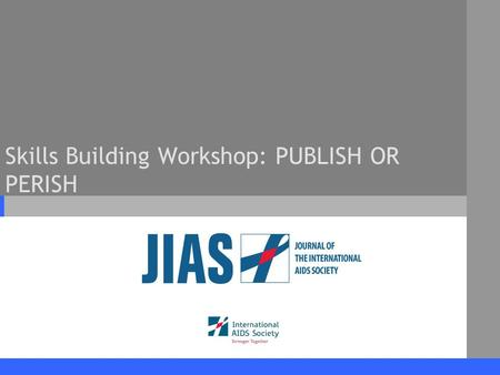 Skills Building Workshop: PUBLISH OR PERISH. www.jiasociety.org Journal of the International AIDS Society Workshop Outline Journal of the International.