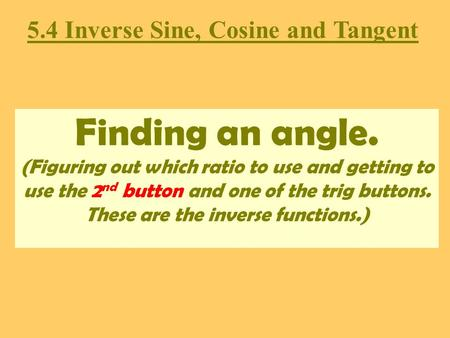 Finding an angle. (Figuring out which ratio to use and getting to use the 2 nd button and one of the trig buttons. These are the inverse functions.) 5.4.