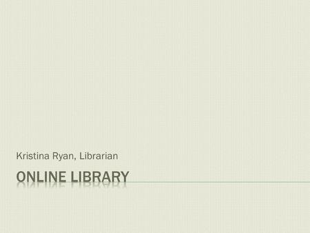 Kristina Ryan, Librarian. The Online Library is accessed through Moodle. After you log in, and before you select a course, the library link is on the.