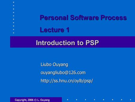 Copyright, 2006 © L. Ouyang Introduction to PSP Liubo Ouyang Personal Software Process Lecture 1.