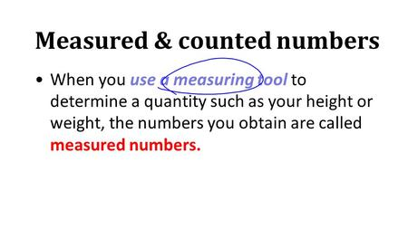 Measured & counted numbers When you use a measuring tool to determine a quantity such as your height or weight, the numbers you obtain are called measured.