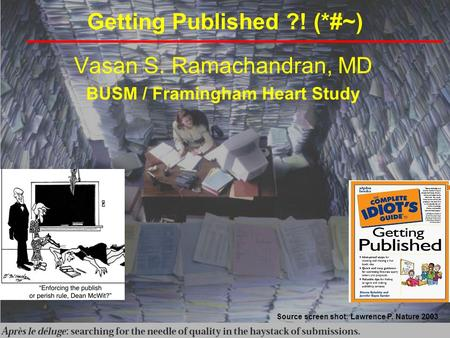 Getting Published ?! (*#~) Vasan S. Ramachandran, MD BUSM / Framingham Heart Study Source screen shot: Lawrence P. Nature 2003.