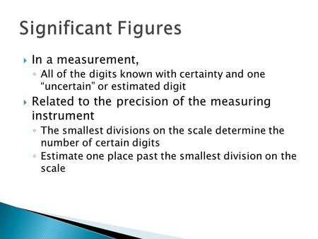 " In a measurement, ◦ All of the digits known with certainty and one ""uncertain"" or estimated digit  Related to the precision of the measuring instrument."