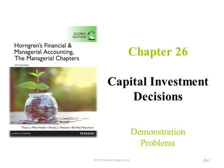 Chapter 26 Capital Investment Decisions Demonstration Problems © 2016 Pearson Education, Ltd. 26-1.