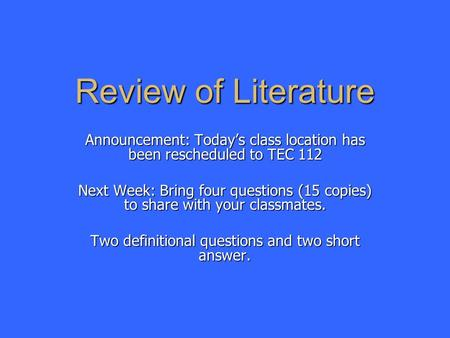 Review of Literature Announcement: Today's class location has been rescheduled to TEC 112 Next Week: Bring four questions (15 copies) to share with your.