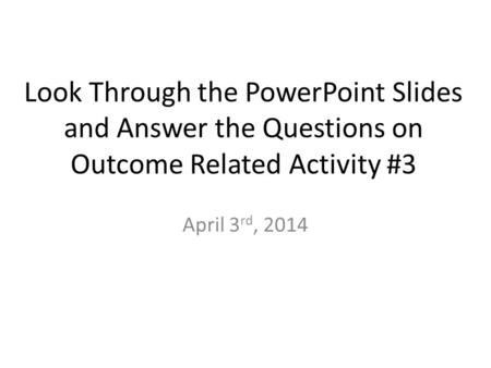 Look Through the PowerPoint Slides and Answer the Questions on Outcome Related Activity #3 April 3 rd, 2014.