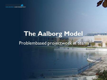 The Aalborg Model Problembased projectwork in teams.