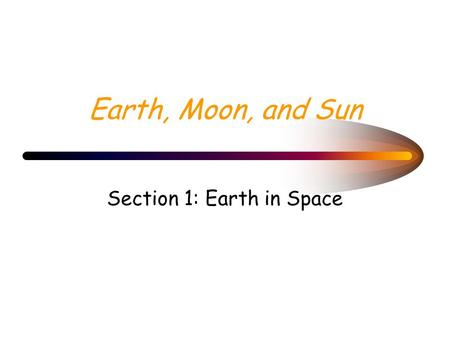 Earth, Moon, and Sun Section 1: Earth in Space Guide For Reading What causes day and night? What causes the cycle of seasons on Earth?