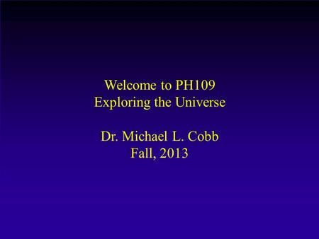 Welcome to PH109 Exploring the Universe Dr. Michael L. Cobb Fall, 2013.