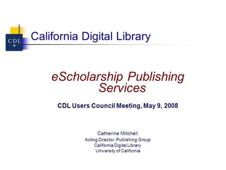 California Digital Library eScholarship Publishing Services CDL Users Council Meeting, May 9, 2008 Catherine Mitchell Acting Director, Publishing Group.