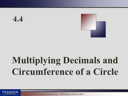 Copyright © 2011 Pearson Education, Inc. Publishing as Prentice Hall. 4.4 Multiplying Decimals and Circumference of a Circle.