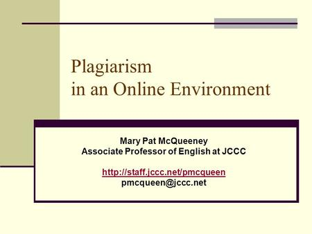 Plagiarism in an Online Environment Mary Pat McQueeney Associate Professor of English at JCCC