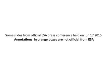 Some slides from official ESA press conference held on jun 17 2015. Annotations in orange boxes are not official from ESA.