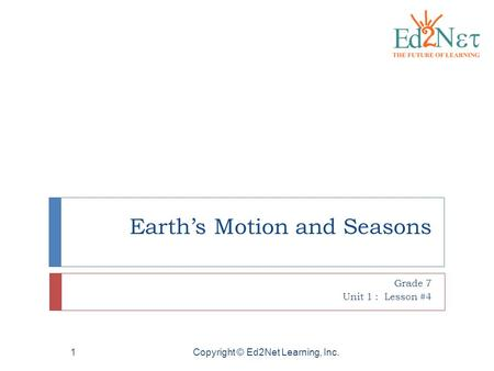 Copyright © Ed2Net Learning, Inc.1 Earth's Motion and Seasons Grade 7 Unit 1 : Lesson #4.