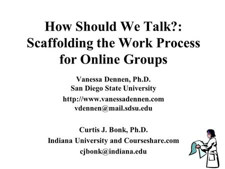How Should We Talk?: Scaffolding the Work Process for Online Groups Vanessa Dennen, Ph.D. San Diego State University